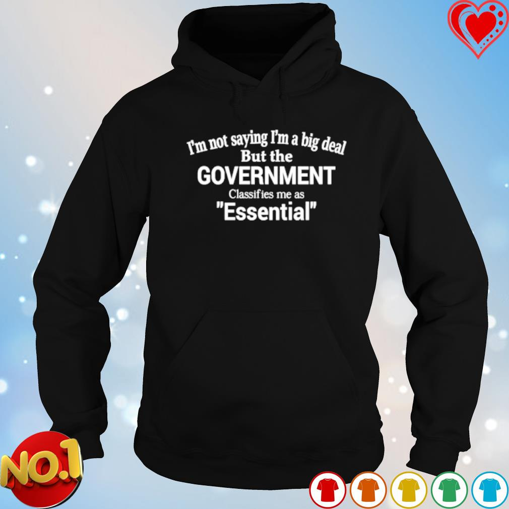 I'm not saying I'm a big deal but the government classifies me as essential s hoodie