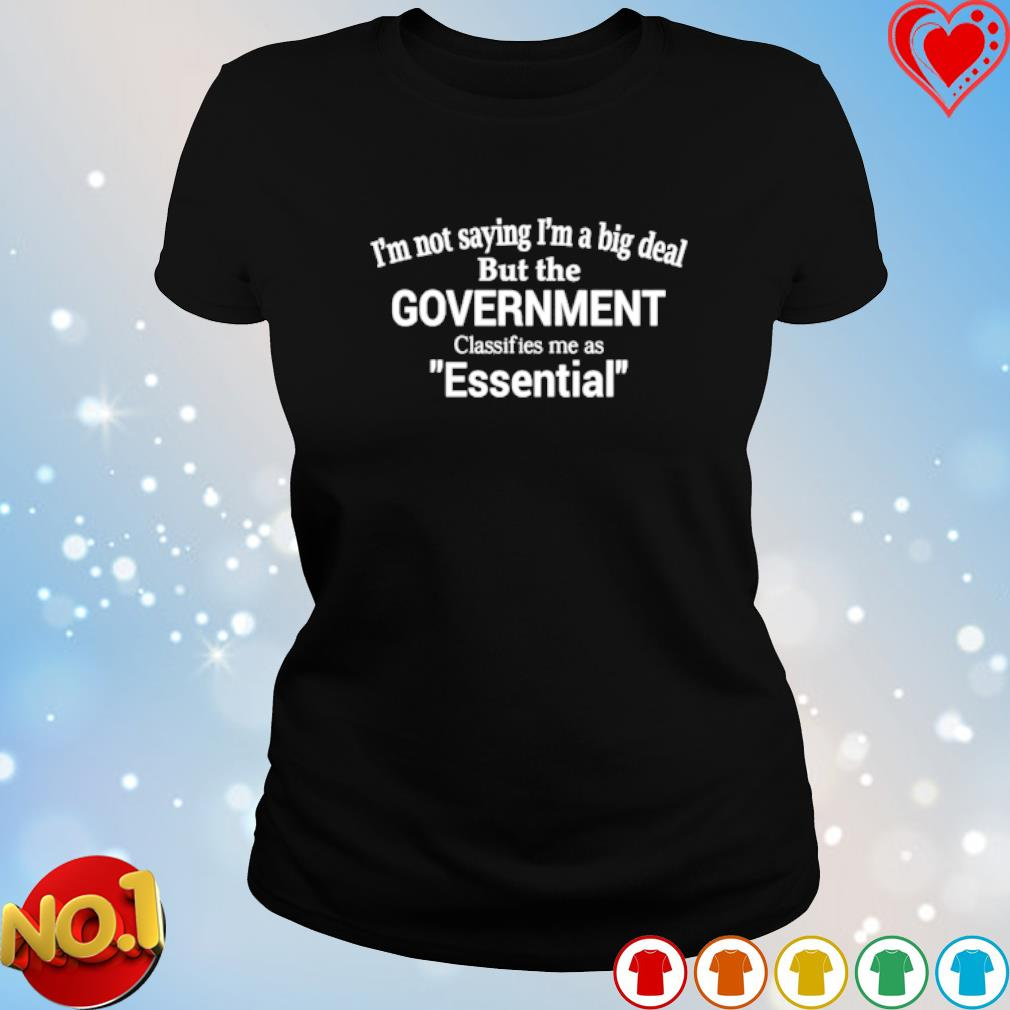 I'm not saying I'm a big deal but the government classifies me as essential s ladies-tee