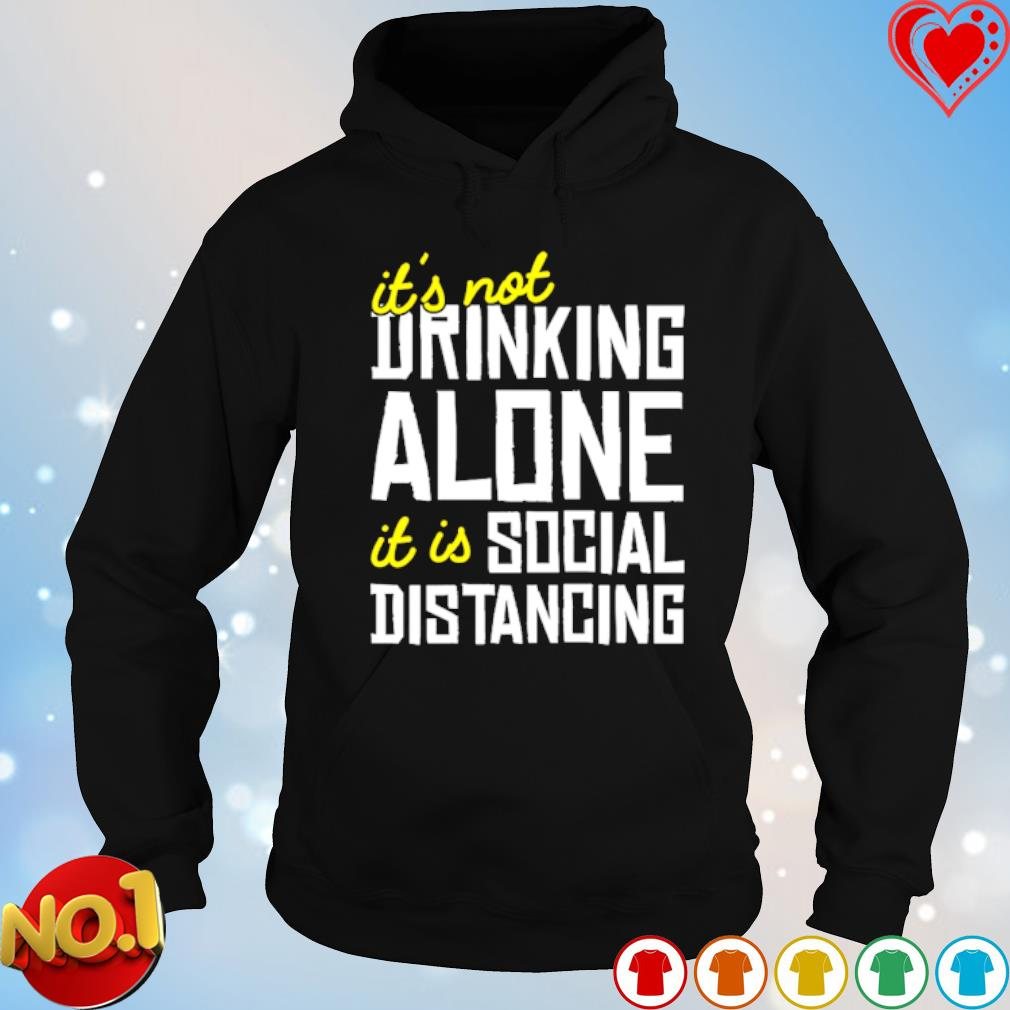 It's not drinking alone it is social distancing s hoodie