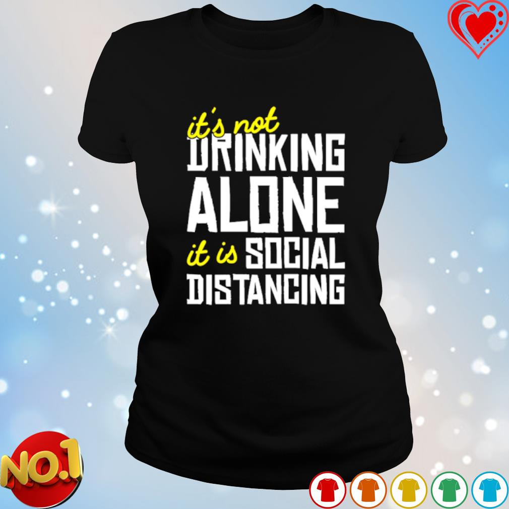 It's not drinking alone it is social distancing s ladies-tee