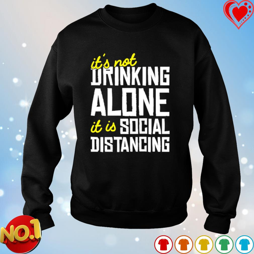 It's not drinking alone it is social distancing s sweater