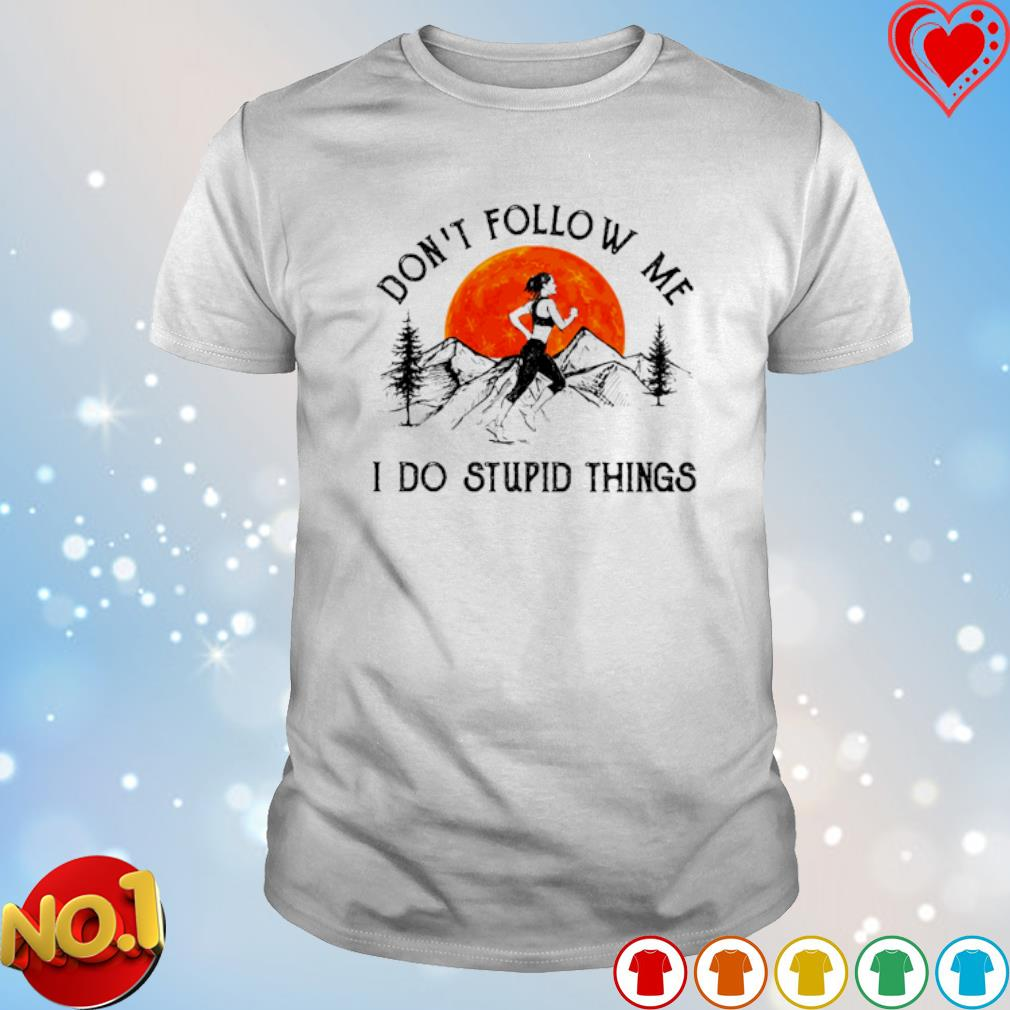 Running don't follow me I do stupid things shirt