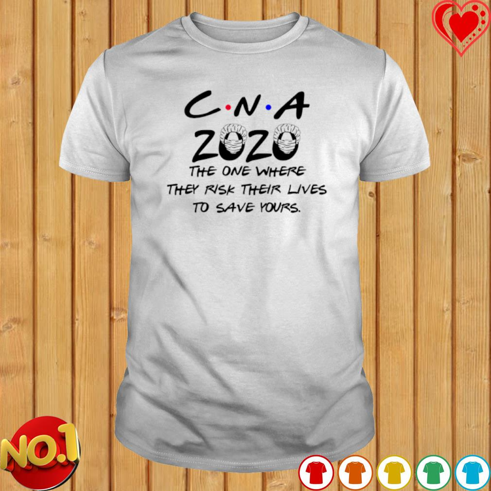 CNA 2020 the one where they risk their lives to save yours shirt
