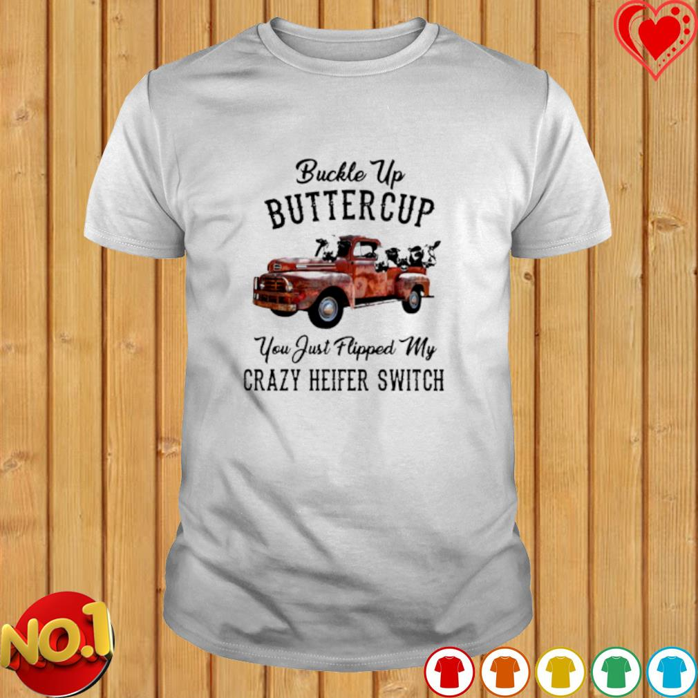 Cow Buckle Up Buttercup you just flipped my crazy heifer shirt