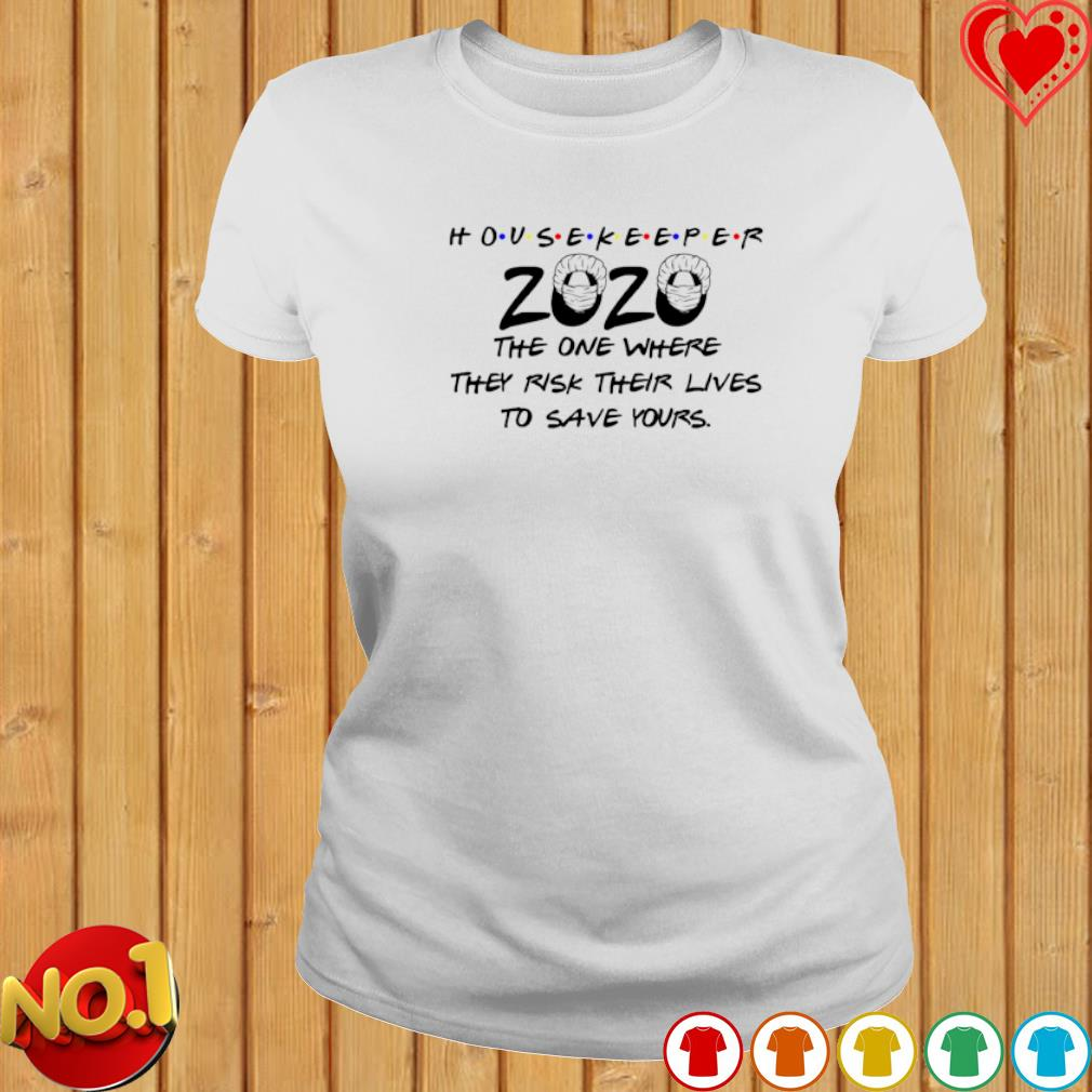 Housekeeper 2020 the one where they risk their lives to save yours s ladies-tee