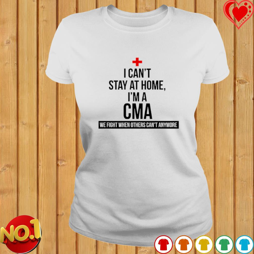 I can't stay at home I'm a CMA we fight when others can't anymore s ladies-tee