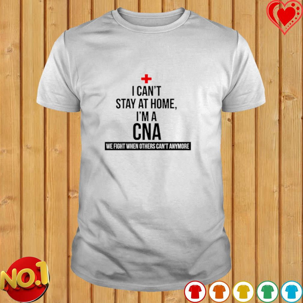 I can't stay at home I'm a CNA we fight when others can't anymore shirt