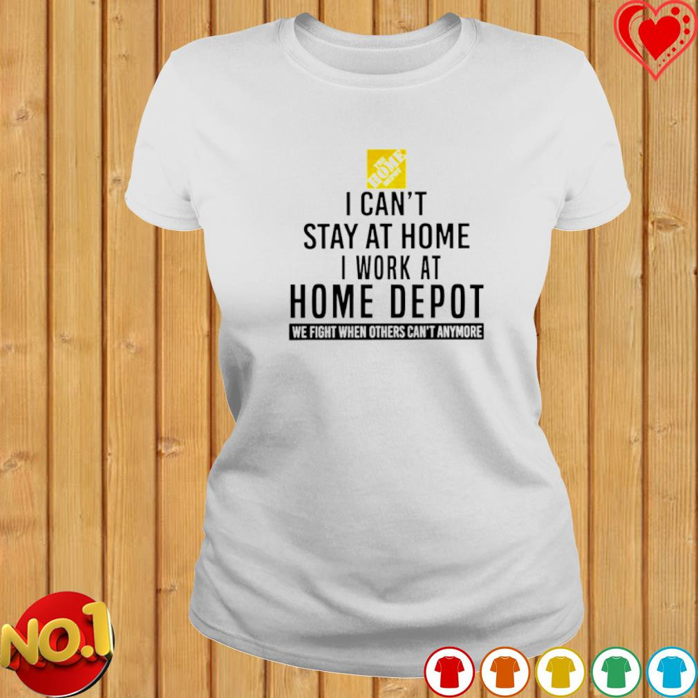 I can't stay at home I work at Home Depot we fight when others can't anymore s ladies-tee