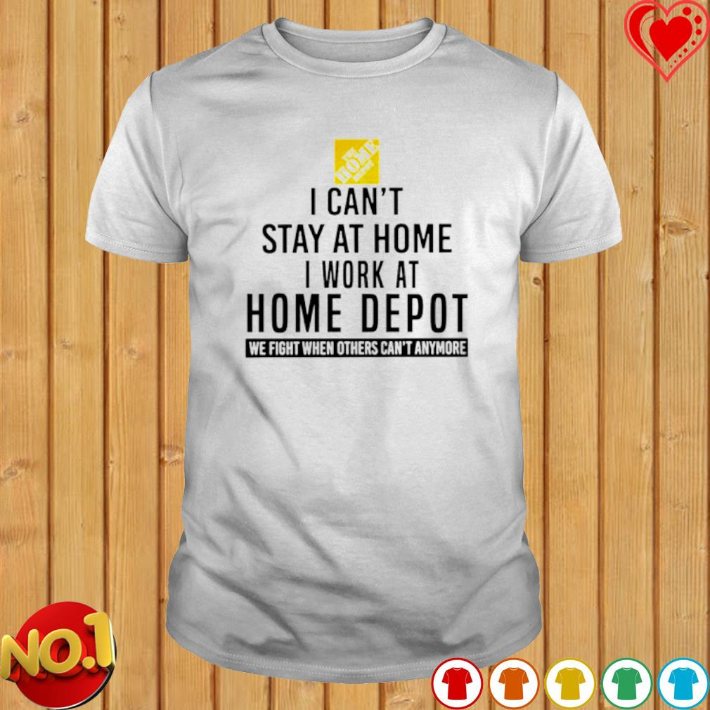 I can't stay at home I work at Home Depot we fight when others can't anymore shirt