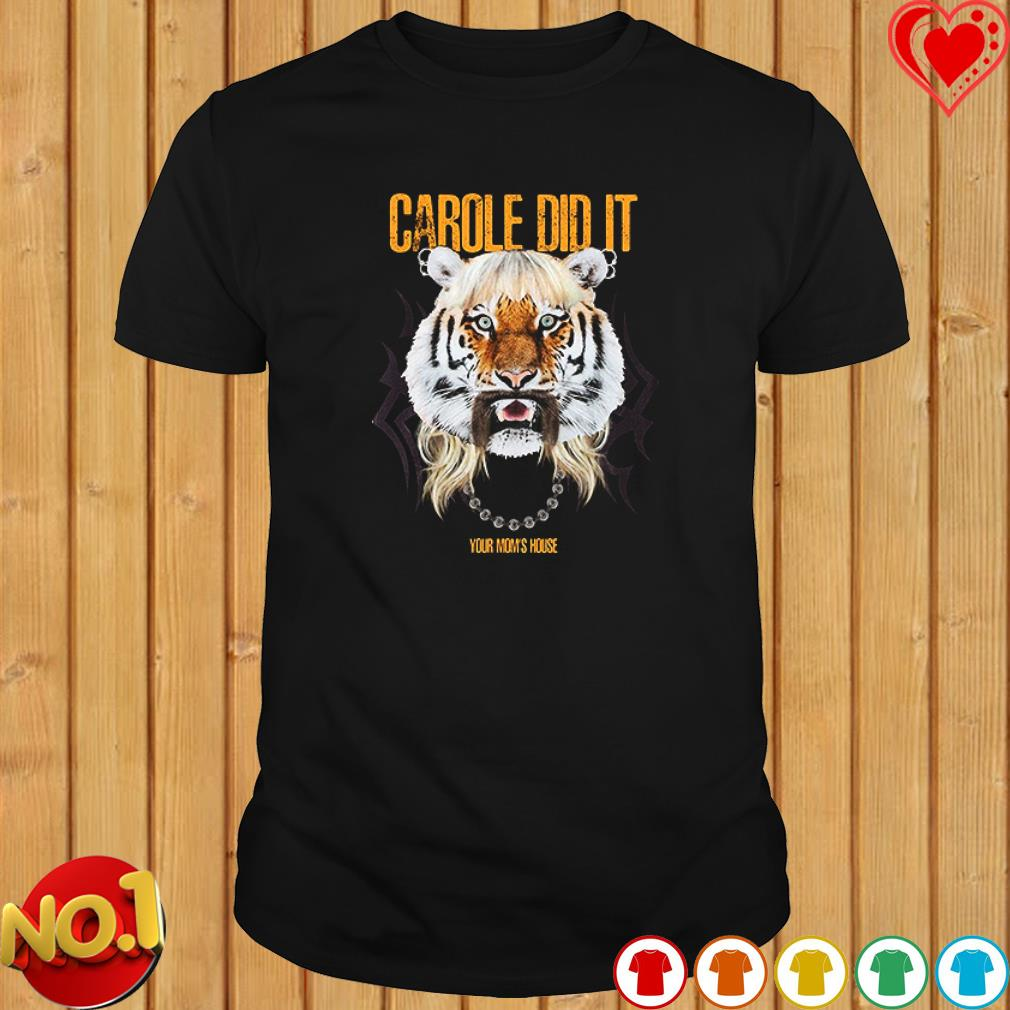 Joe Exotic King Tiger carole did it your Mom's house shirt
