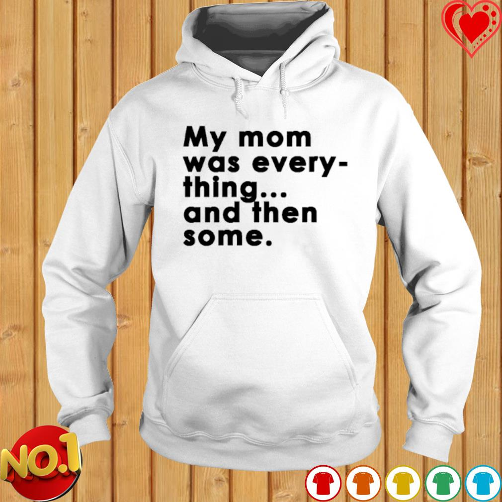 My Mom was every thing and then some s hoodie