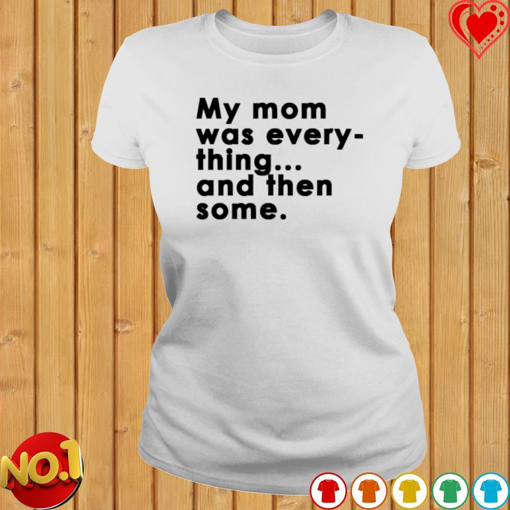 My Mom was every thing and then some s ladies-tee