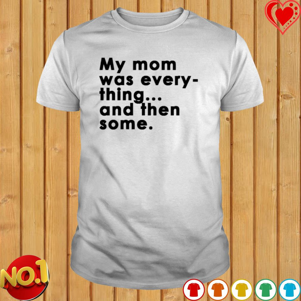 My Mom was every thing and then some shirt