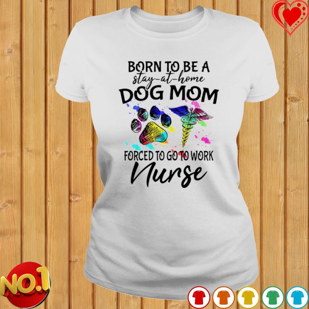 Born to be a stay-at-home Dog Mom forced to go to work Nurse s ladies-tee