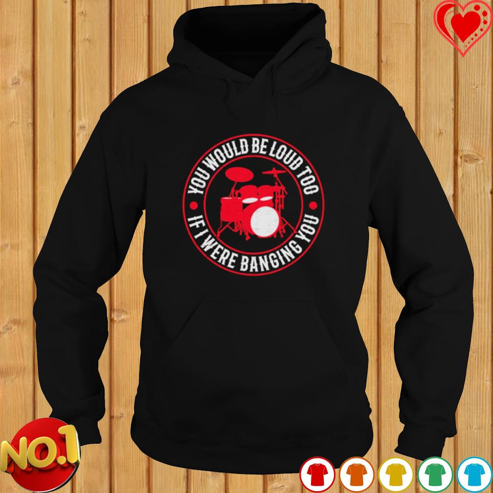 Drum You would be loud too if I were banging you s hoodie