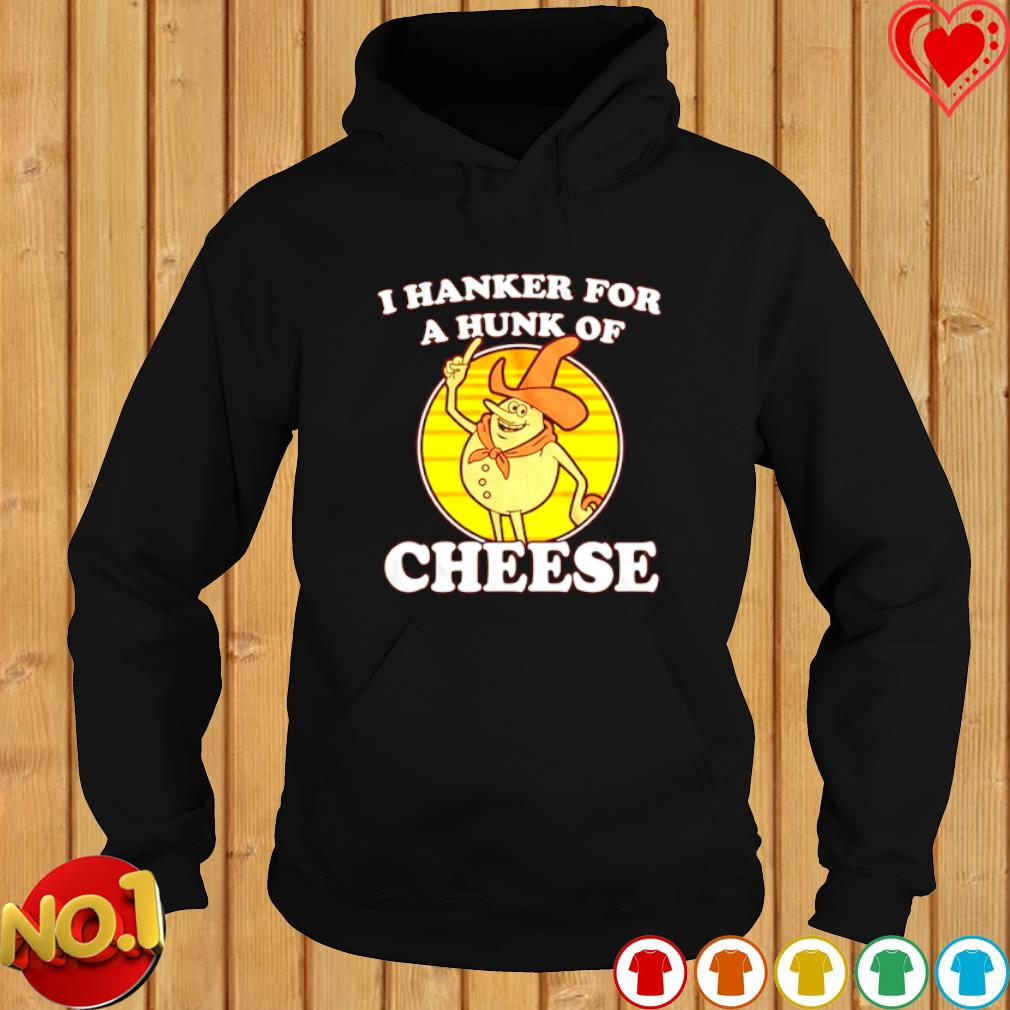 I hanker for a hunk of cheese s hoodie
