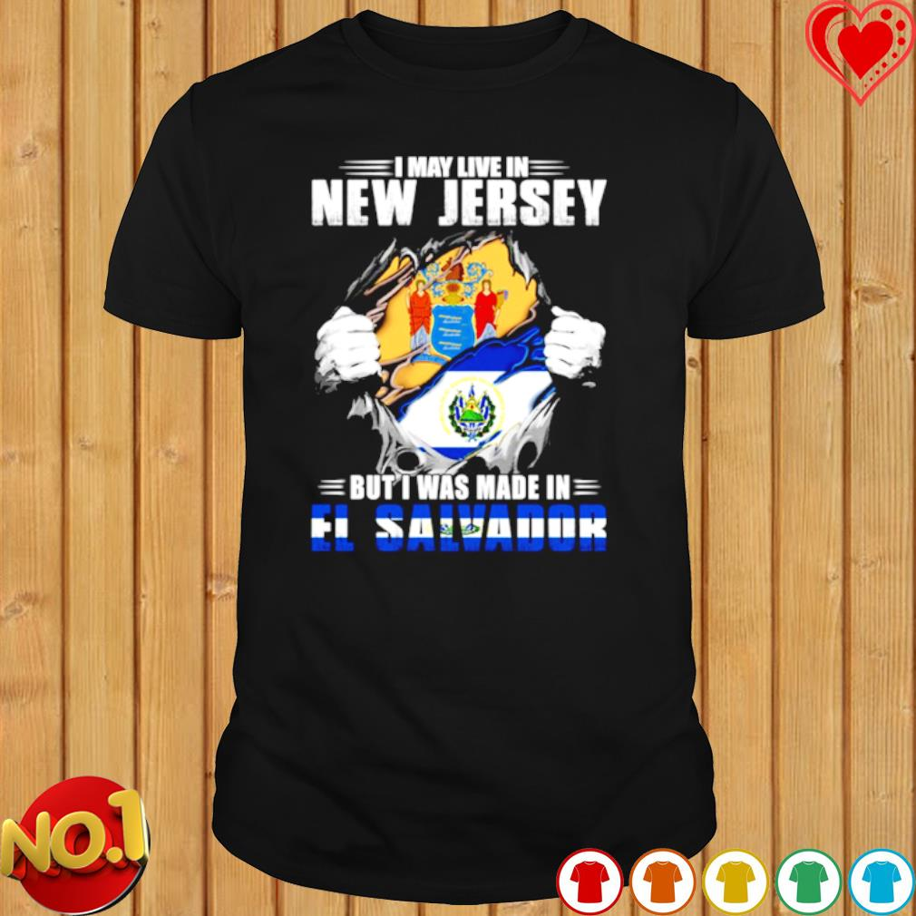 I may live in New Jersey but I was made in El Salvador shirt