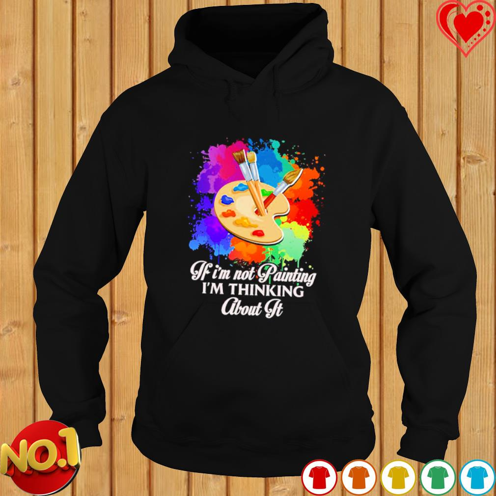 If I'm not Painting I'm thinking about it s hoodie