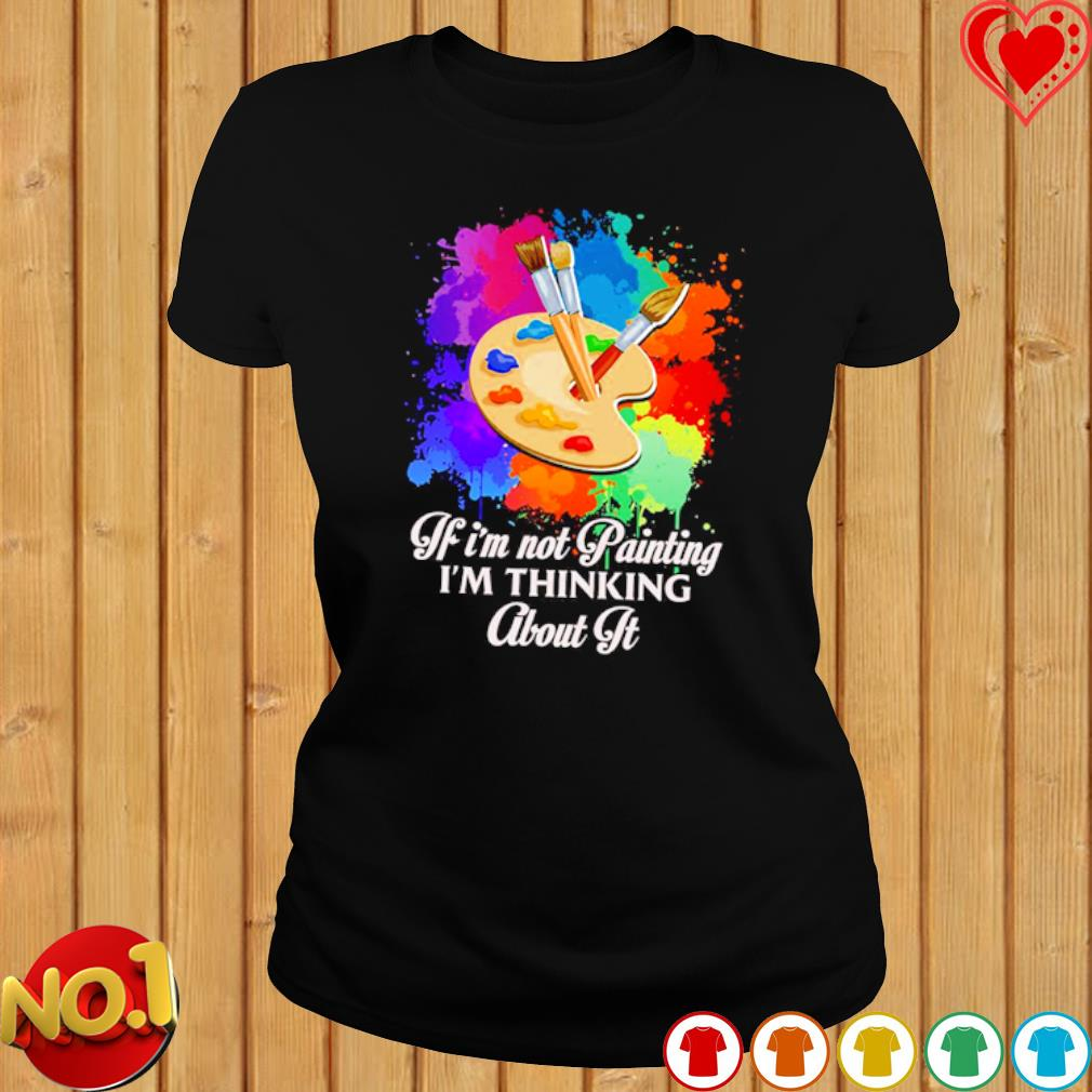 If I'm not Painting I'm thinking about it s ladies-tee