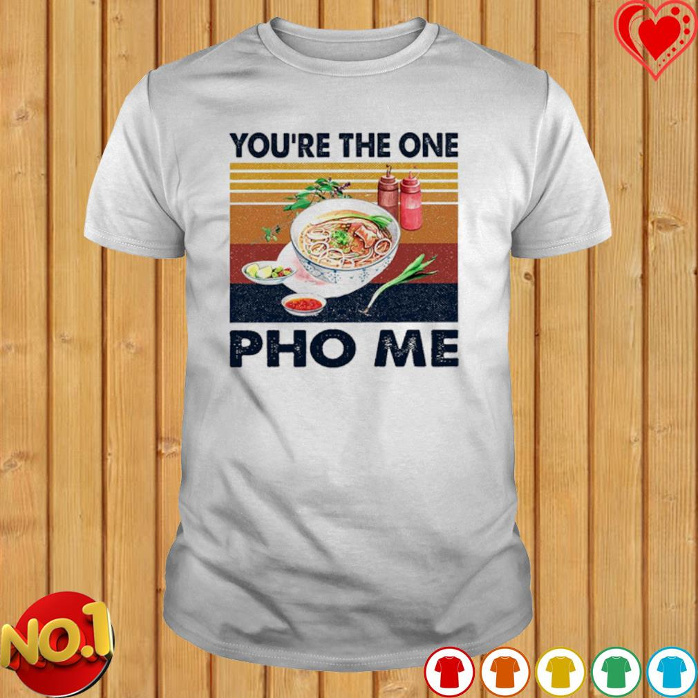 You're the one Pho me vintage shirt