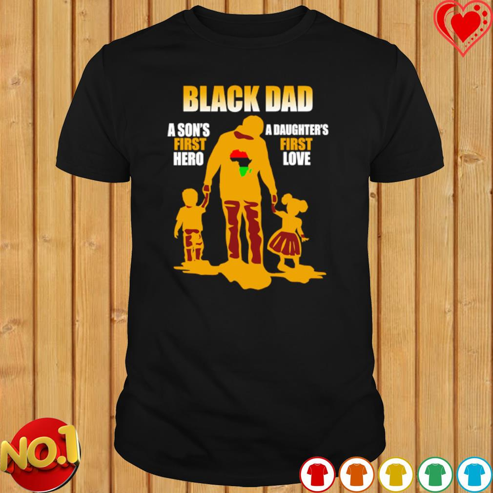Black Dad A Son's First Hero a Daughter's first love shirt