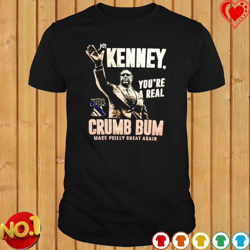Yo Kenney you're a real crumb bum make philly great again shirt