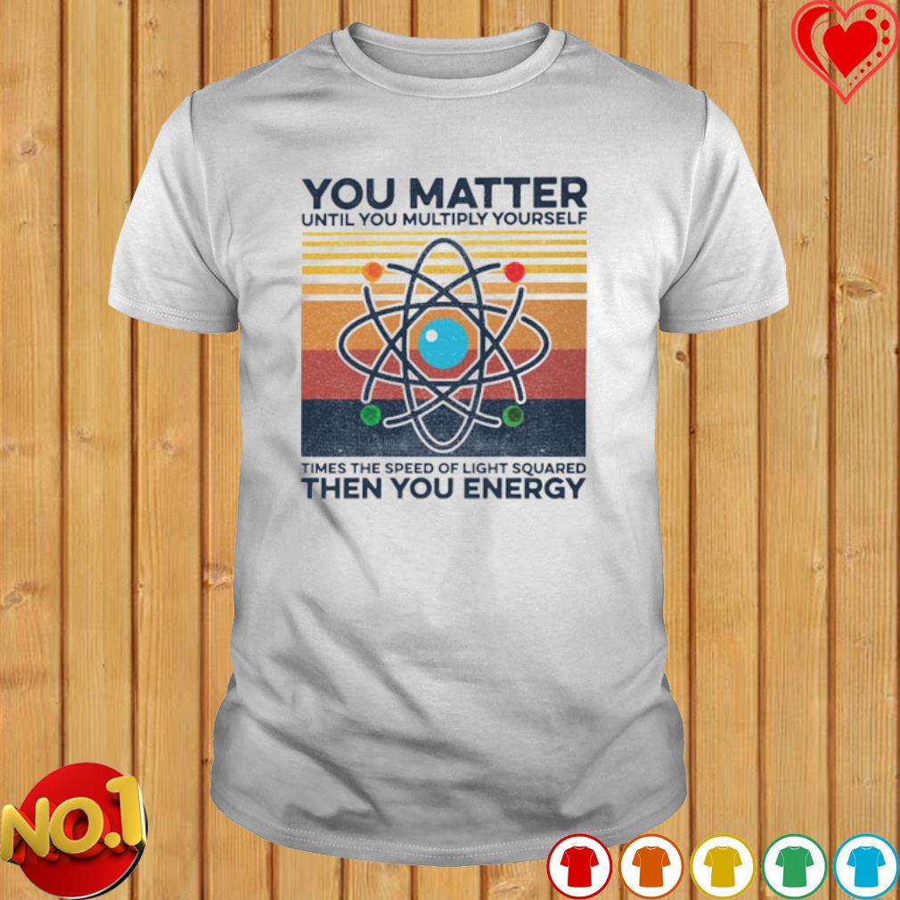 You Matter Until You Multiply yourself times the speed vintage shirt