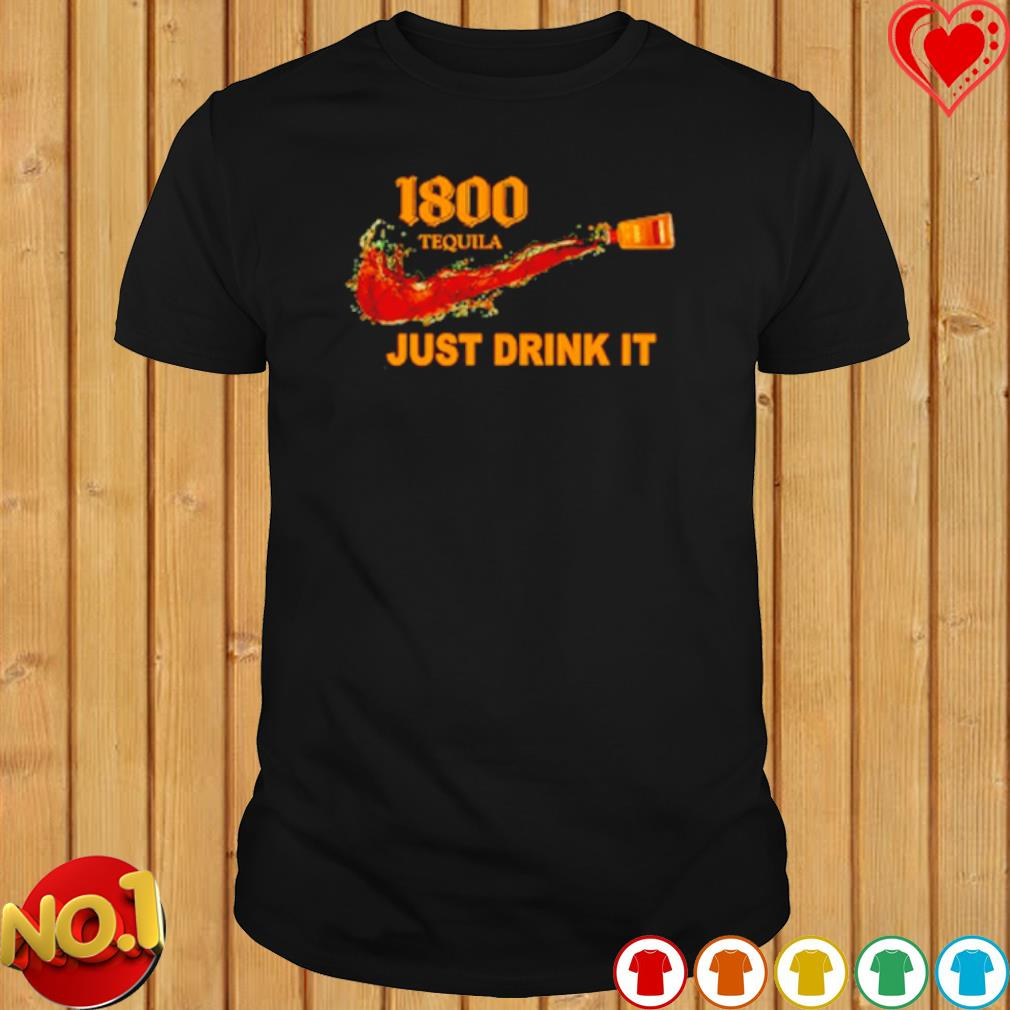 1800 Tequila just drink it shirt