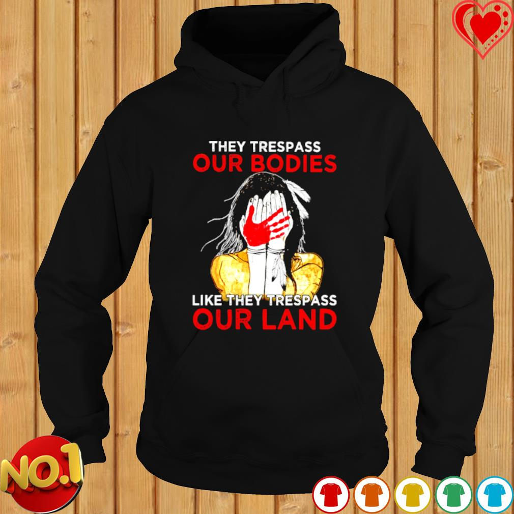 American Indian they trespass our bodies like they trespass our land s hoodie