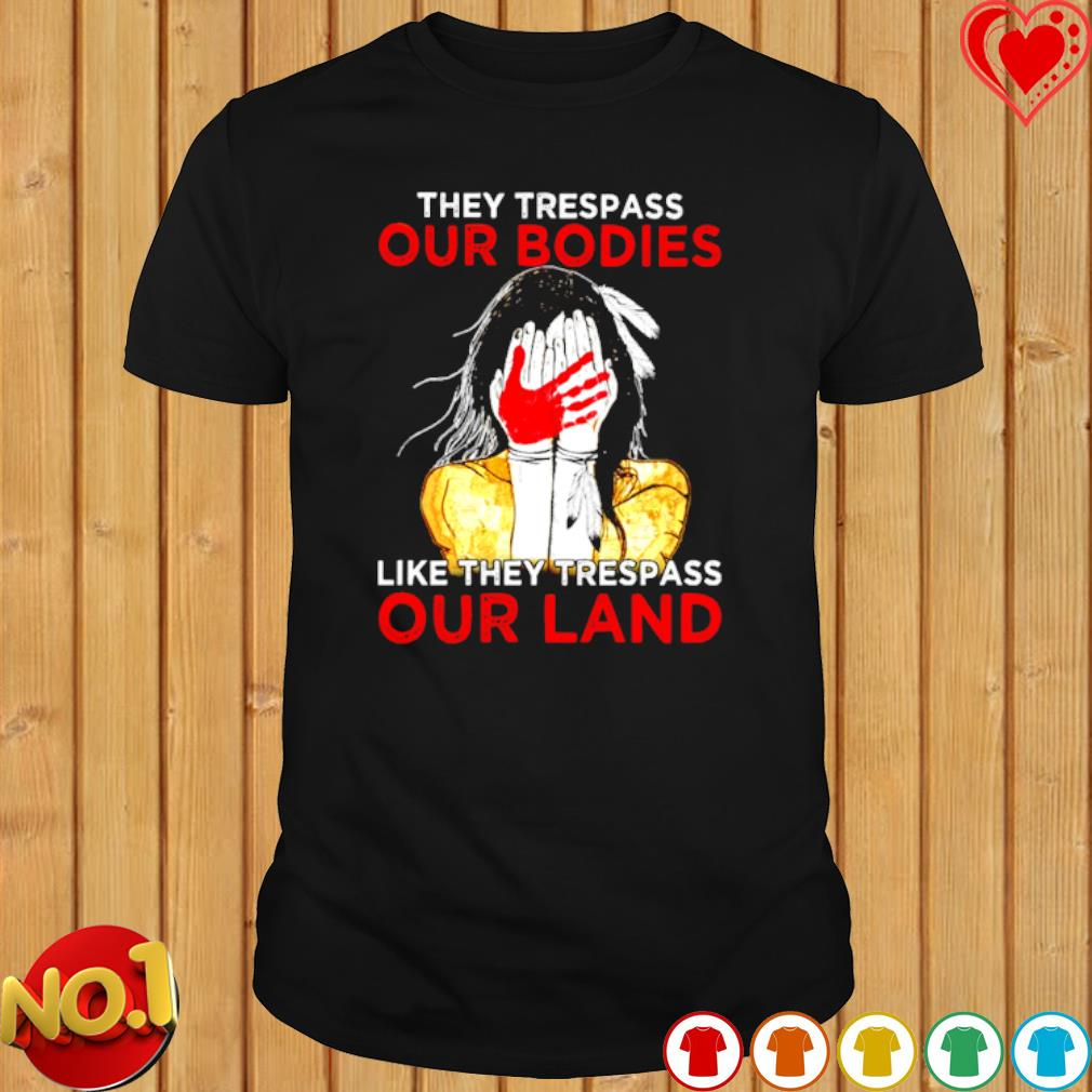 American Indian they trespass our bodies like they trespass our land shirt
