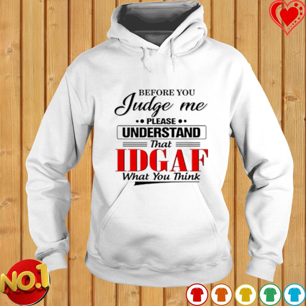 Before you judge me please understand that idgaf what you think s hoodie