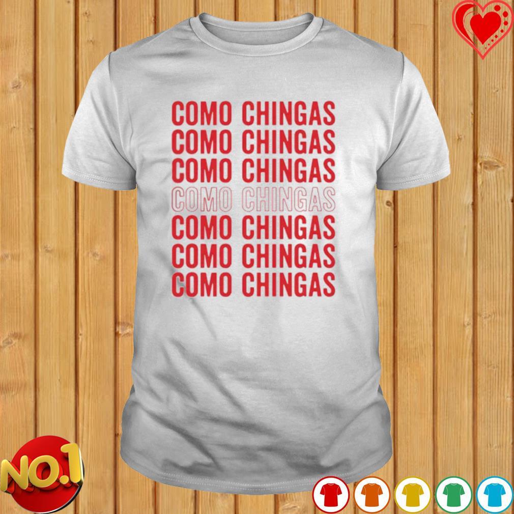 Como Chingas Como Chingas Como Chingas shirt