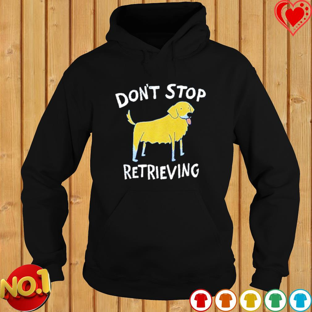 Dog don't stop retrieving s hoodie