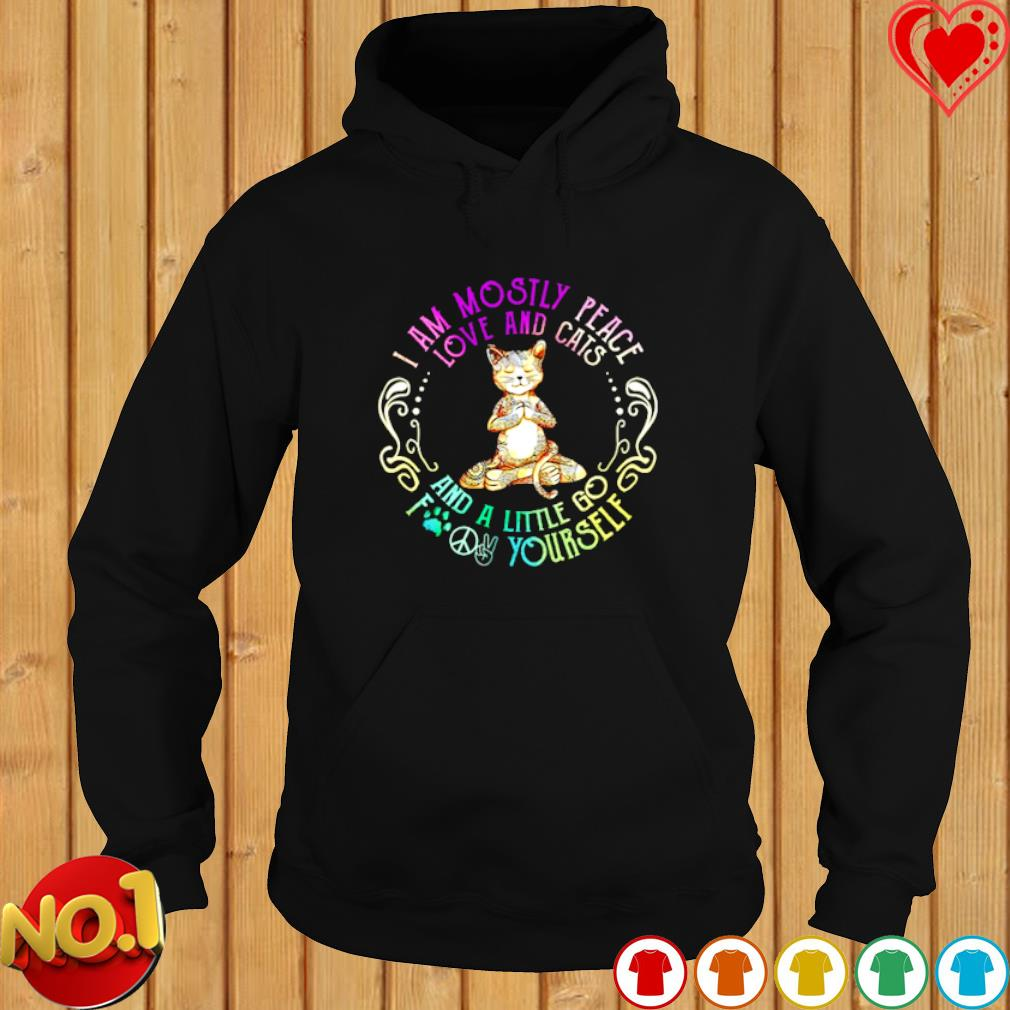 I am mostly peace love and cats and a little go fuck yourself s hoodie