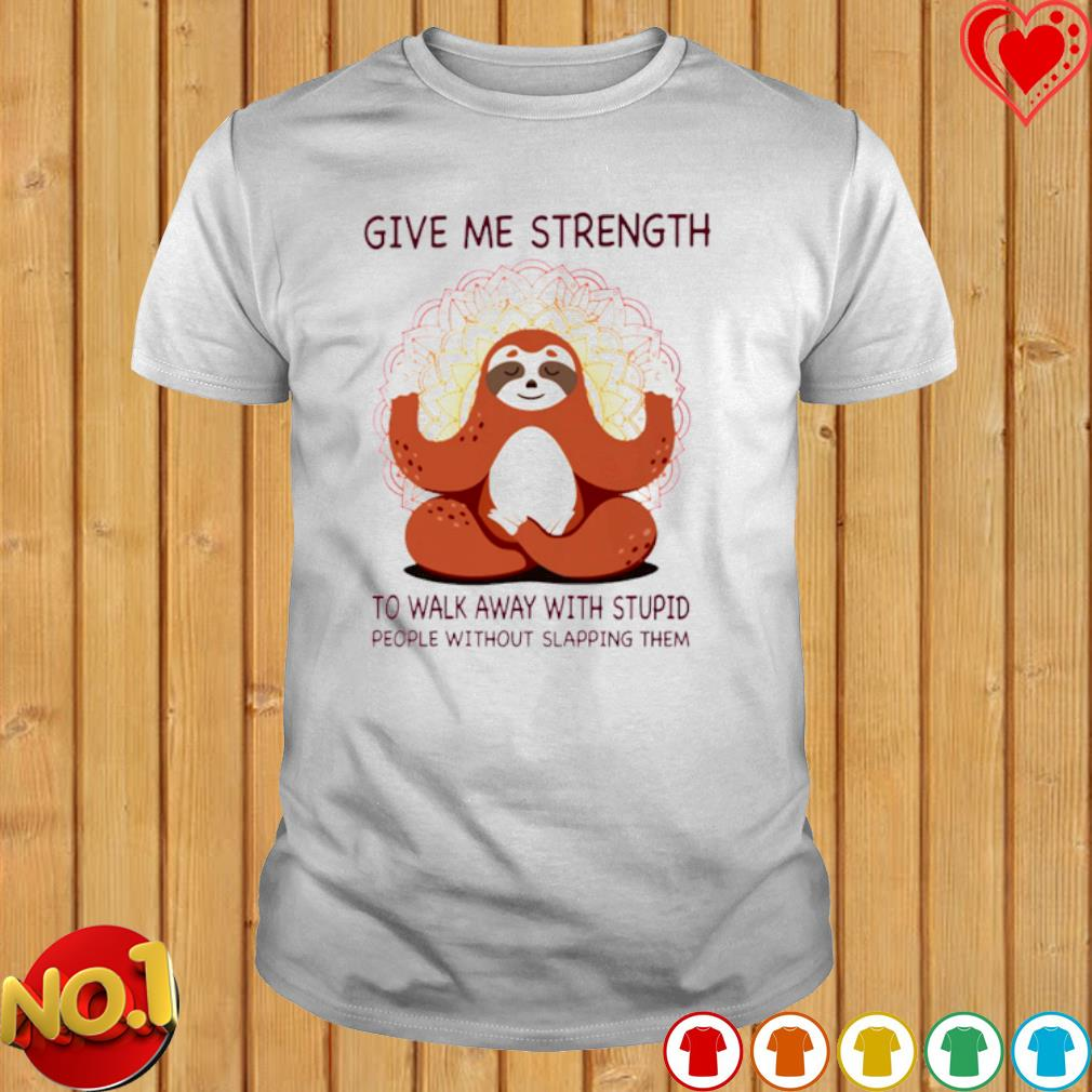 Sloth give me strength to walk away with stupid people without slapping them shirt