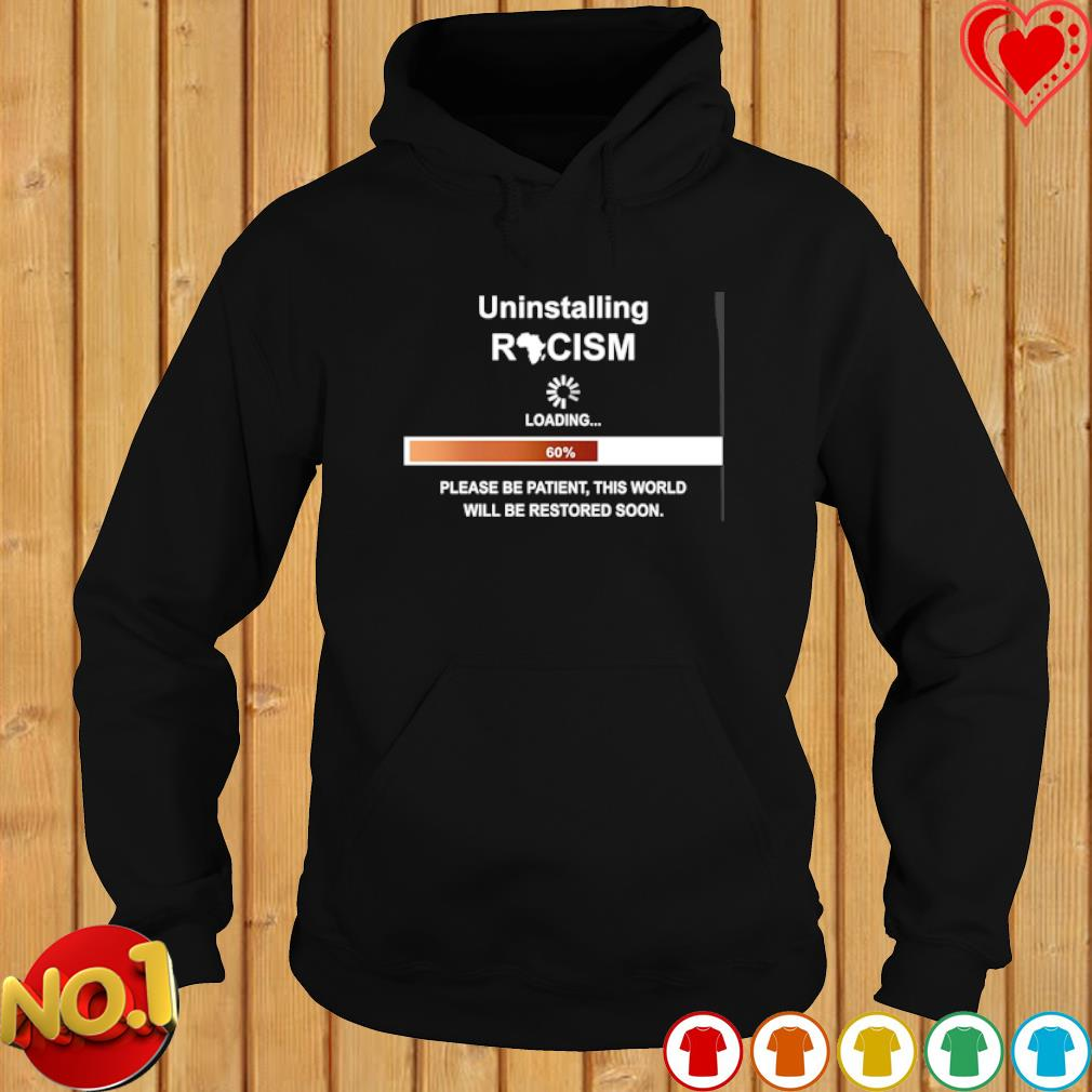 Uninstalling racism loading please be patient this world s hoodie