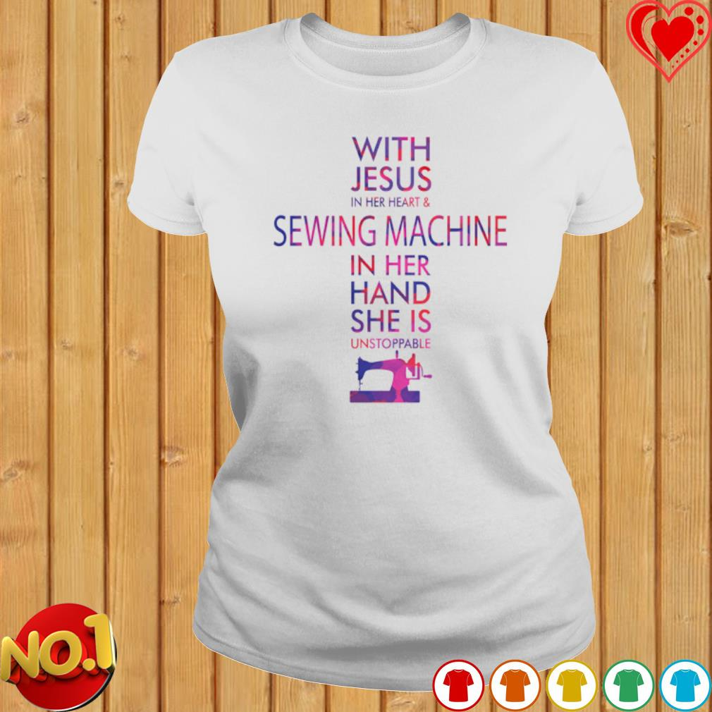 With Jesus in her heart and sewing machine in her hand she is unstoppable s ladies-tee