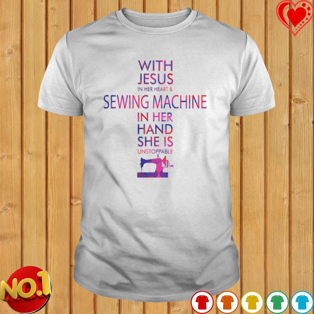 With Jesus in her heart and sewing machine in her hand she is unstoppable shirt
