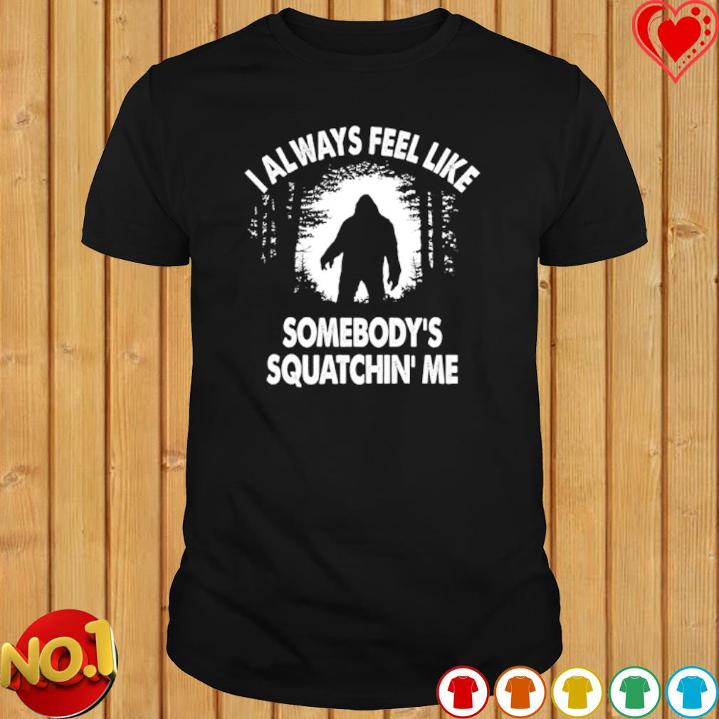 Bigfoot I always feel like somebody's squatchin' me shirt
