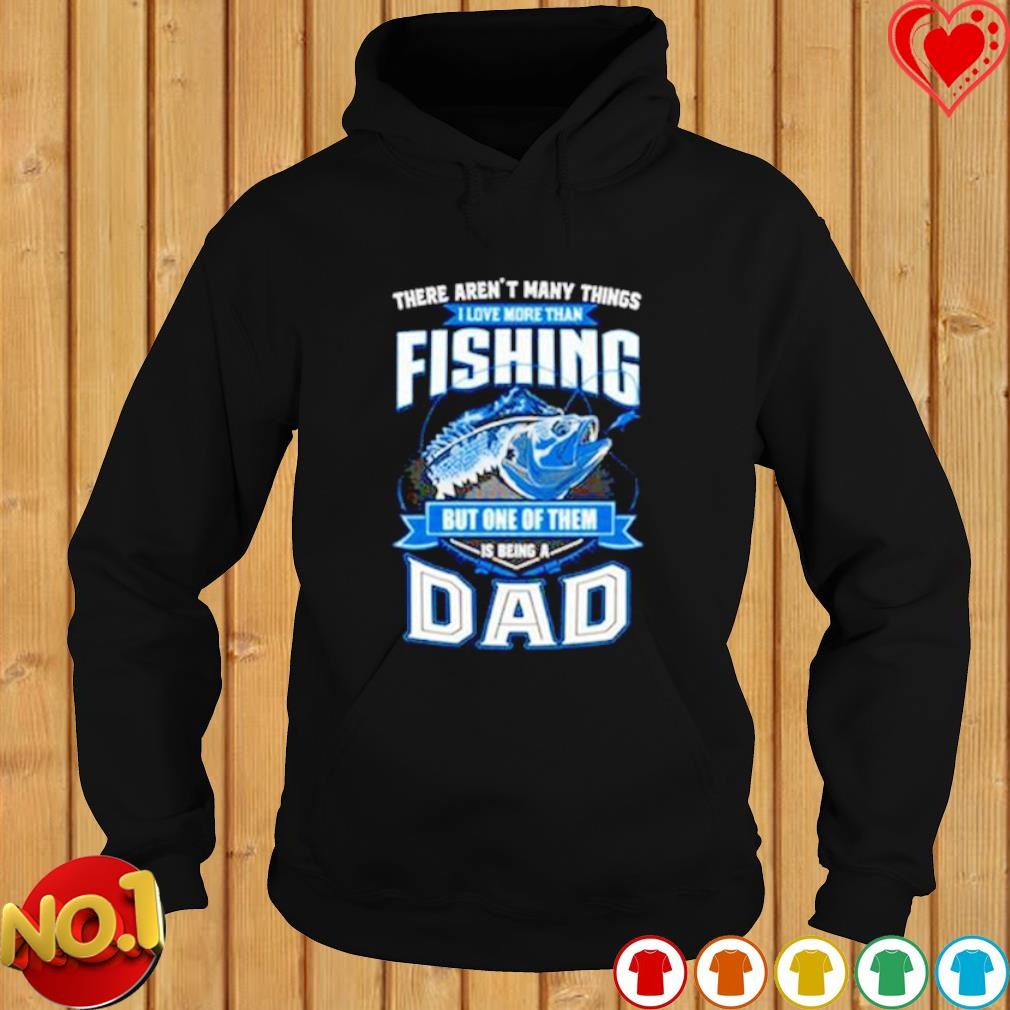There aren't many things I love more than fishing but one of them is being a Dad s hoodie