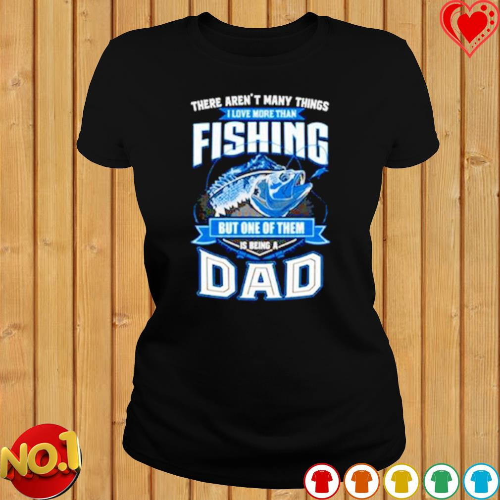 There aren't many things I love more than fishing but one of them is being a Dad s ladies-tee