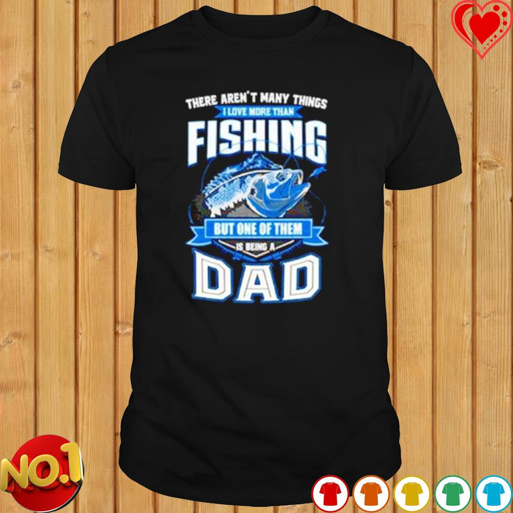 There aren't many things I love more than fishing but one of them is being a Dad shirt