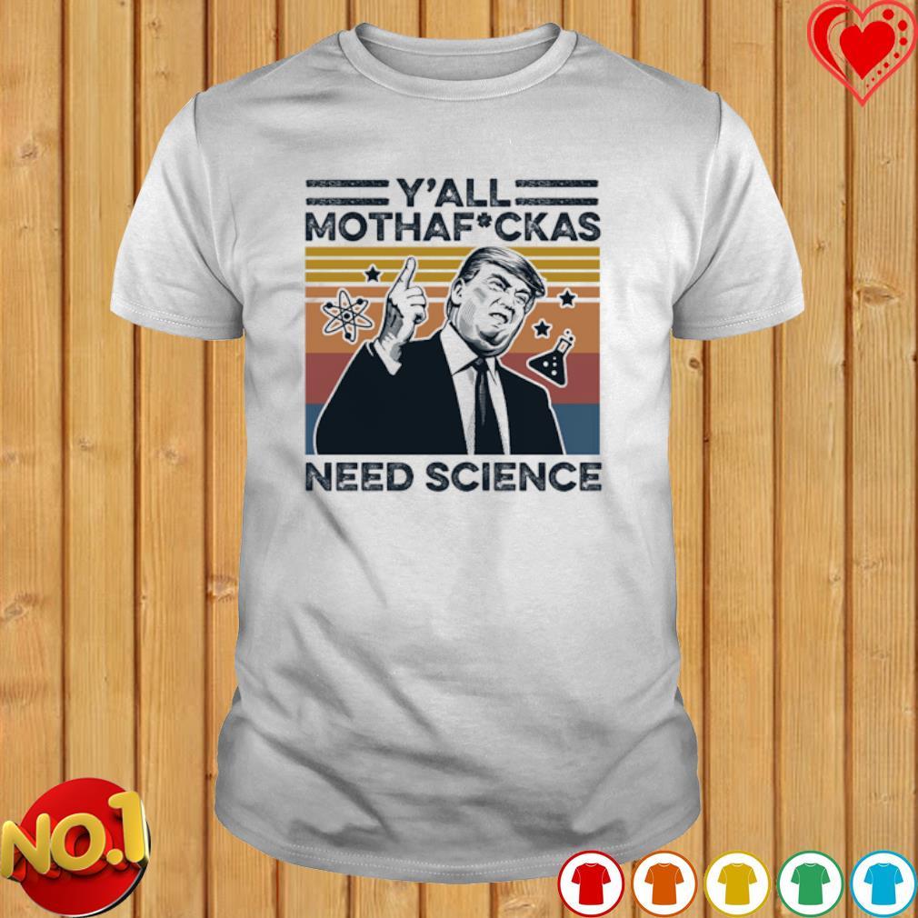 Trump y'all mothafuckas need science vintage shirt