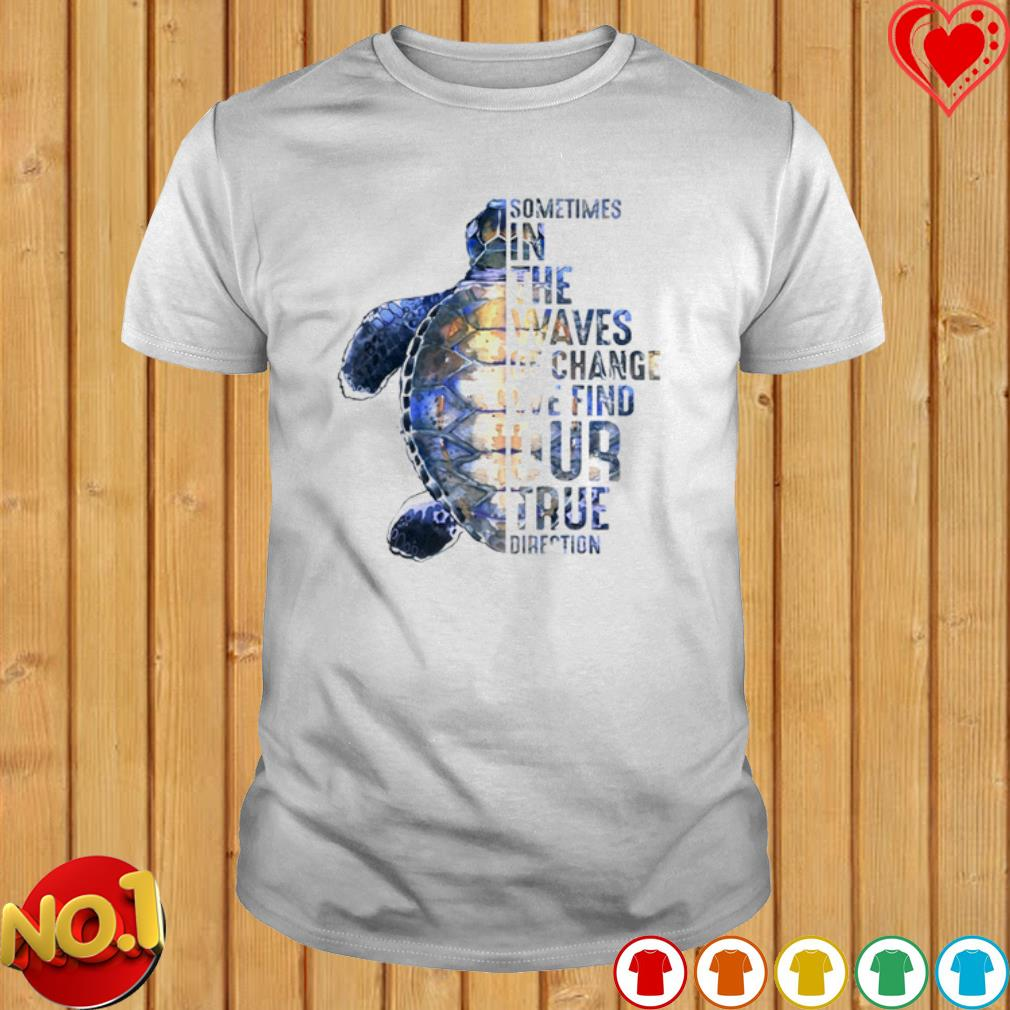Turtle sometimes in the waves of change we find our true direction shirt