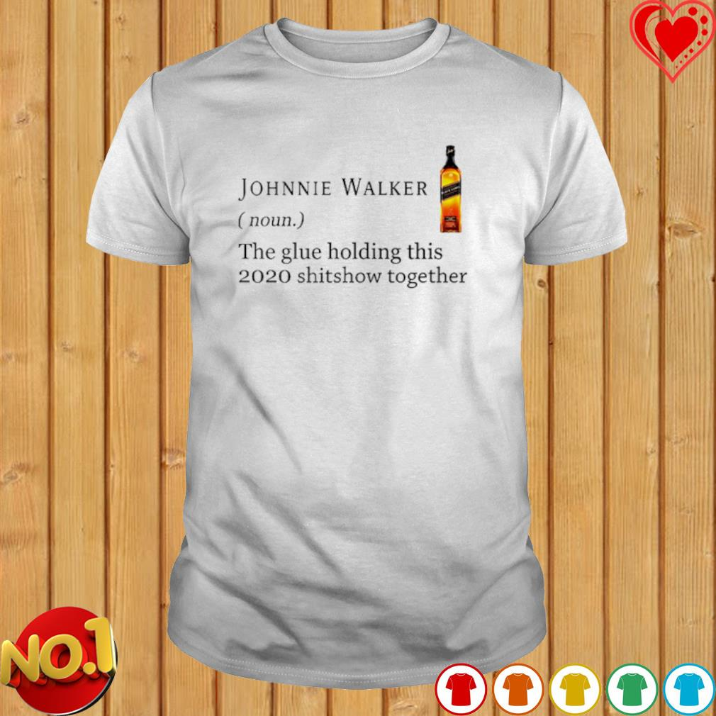 Johnnie Walker the glue holding this 2020 shitshow together shirt