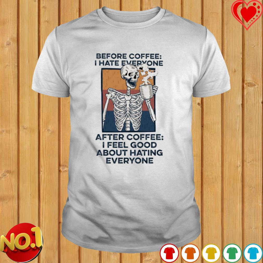 Skeleton before coffee I hate everyone after coffee shirt