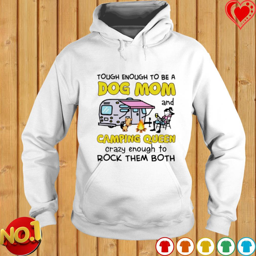 Tough enough to be a Dog Mom and camping queen crazy enough to rock them both s hoodie
