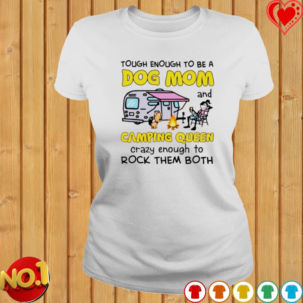 Tough enough to be a Dog Mom and camping queen crazy enough to rock them both s ladies-tee