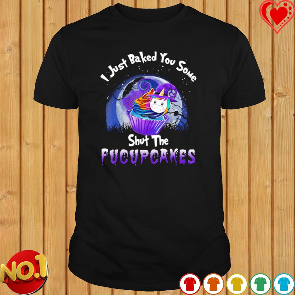 Unicorn I just baked you some shut the fucupcakes Halloween shirt