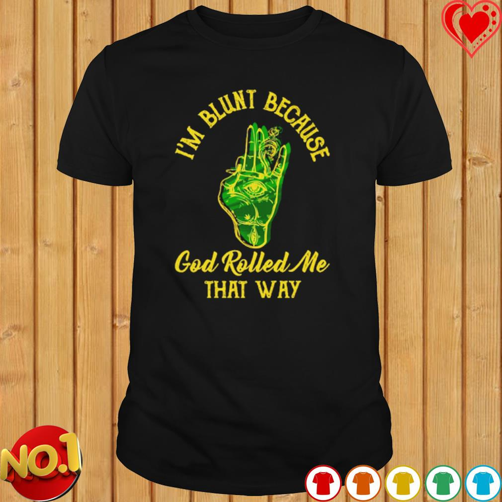 Weed I'm blunt because God rolled me that way shirt